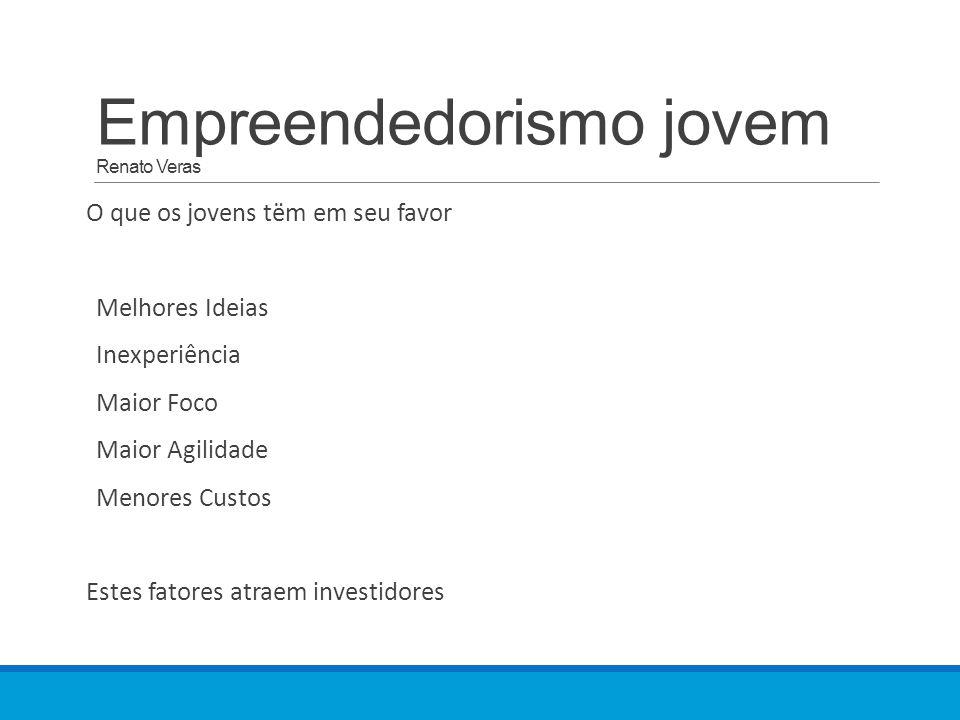 Empreendedorismo jovem Renato Veras O que os jovens tëm em seu favor Melhores Ideias Inexperiência Maior Foco Maior Agilidade Menores Custos Estes fatores atraem investidores