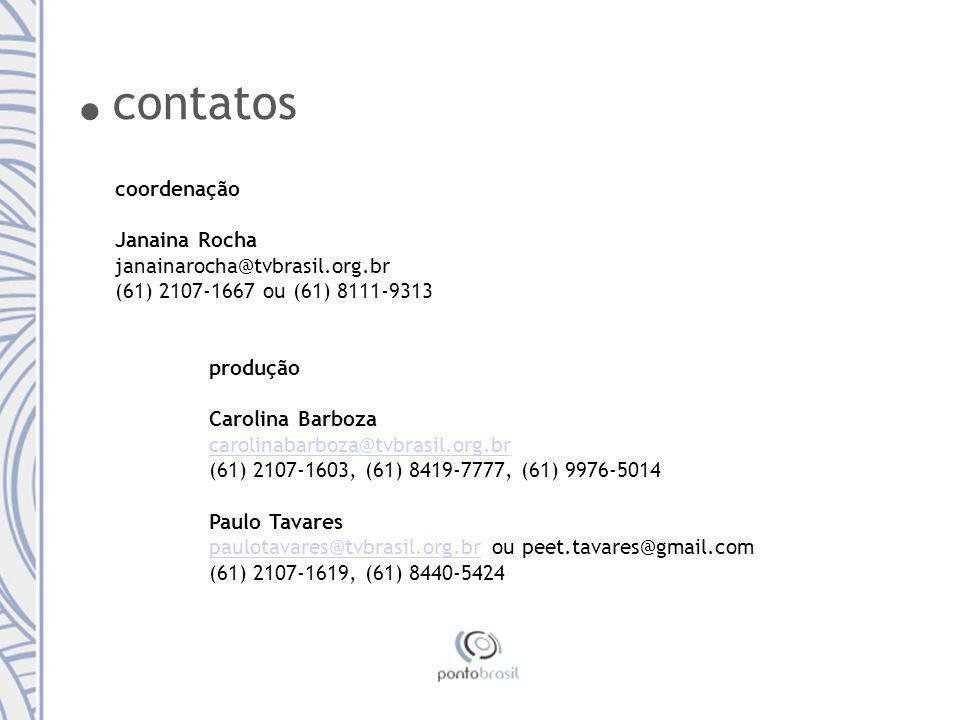 coordenação Janaina Rocha janainarocha@tvbrasil.org.br (61) 2107-1667 ou (61) 8111-9313 produção Carolina Barboza carolinabarboza@tvbrasil.org.br (61) 2107-1603, (61) 8419-7777, (61) 9976-5014 Paulo Tavares paulotavares@tvbrasil.org.brpaulotavares@tvbrasil.org.br ou peet.tavares@gmail.com (61) 2107-1619, (61) 8440-5424.