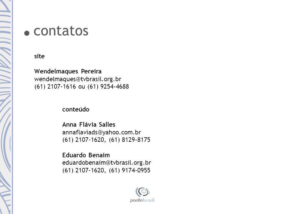 site Wendelmaques Pereira wendelmaques@tvbrasil.org.br (61) 2107-1616 ou (61) 9254-4688 conteúdo Anna Flávia Salles annaflaviads@yahoo.com.br (61) 2107-1620, (61) 8129-8175 Eduardo Benaim eduardobenaim@tvbrasil.org.br (61) 2107-1620, (61) 9174-0955.