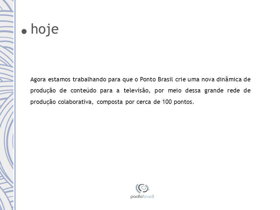 Agora estamos trabalhando para que o Ponto Brasil crie uma nova dinâmica de produção de conteúdo para a televisão, por meio dessa grande rede de produção colaborativa, composta por cerca de 100 pontos..
