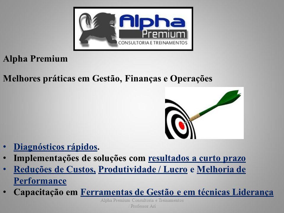 Alpha Premium Consultoria e Treinamentos / Professor Ari Alpha Premium Melhores práticas em Gestão, Finanças e Operações Nossa equipe é liderada por: Ariovaldo Eduardo