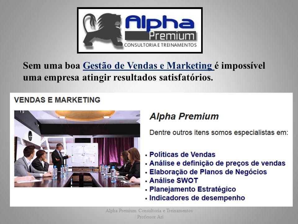 Alpha Premium Consultoria e Treinamentos / Professor Ari Sem uma boa Gestão de Vendas e Marketing é impossível uma empresa atingir resultados satisfatórios.