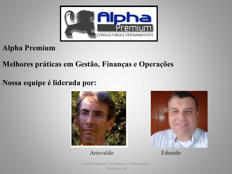 Alpha Premium Consultoria e Treinamentos / Professor Ari Alpha Premium Melhores práticas em Gestão, Finanças e Operações Nossa equipe é liderada por: