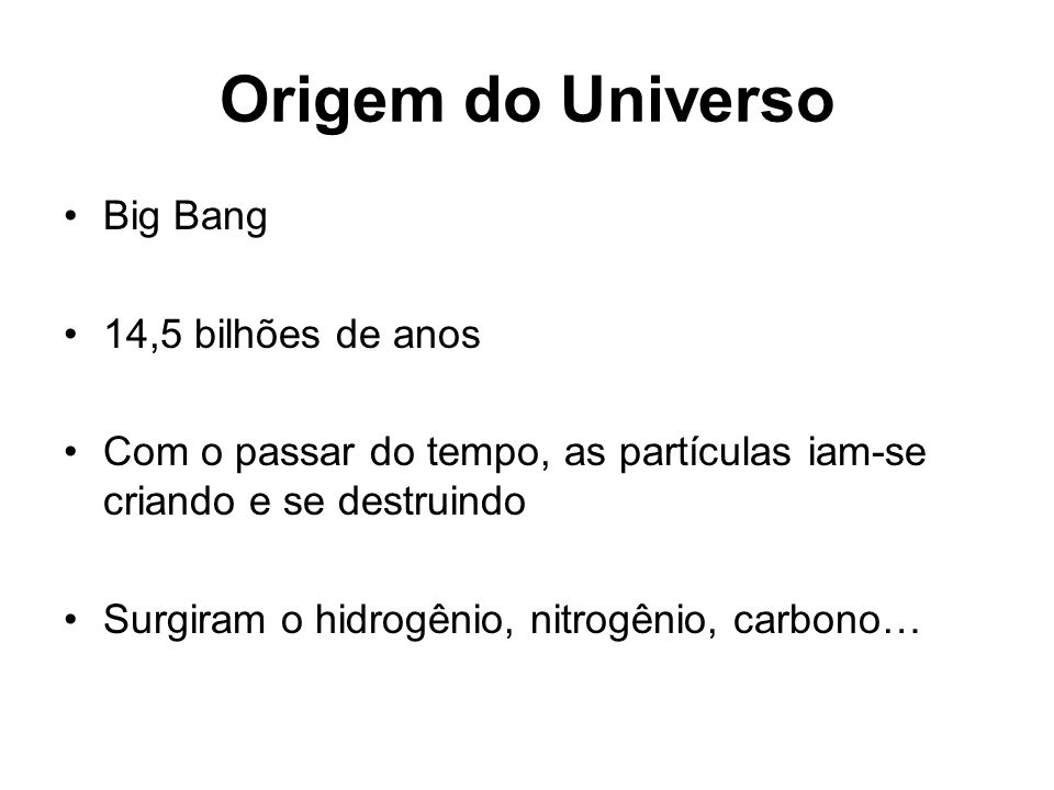 Origem do Universo Big Bang 14,5 bilhões de anos Com o passar do tempo, as partículas iam-se criando e se destruindo Surgiram o hidrogênio, nitrogênio, carbono…