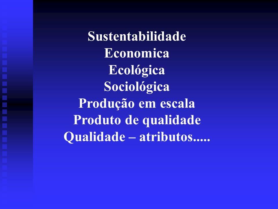 Sustentabilidade Economica Ecológica Sociológica Produção em escala Produto de qualidade Qualidade – atributos.....