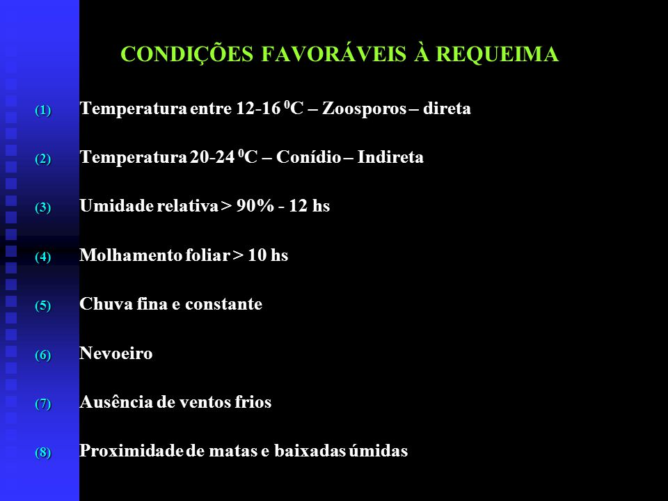 CONDIÇÕES FAVORÁVEIS À REQUEIMA (1) Temperatura entre 12-16 0 C – Zoosporos – direta (2) Temperatura 20-24 0 C – Conídio – Indireta (3) Umidade relativa > 90% - 12 hs (4) Molhamento foliar > 10 hs (5) Chuva fina e constante (6) Nevoeiro (7) Ausência de ventos frios (8) Proximidade de matas e baixadas úmidas
