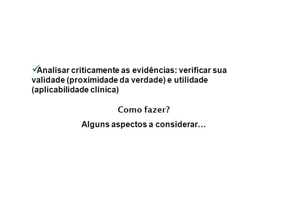 Analisar criticamente as evidências: verificar sua validade (proximidade da verdade) e utilidade (aplicabilidade clínica) Como fazer? Alguns aspectos