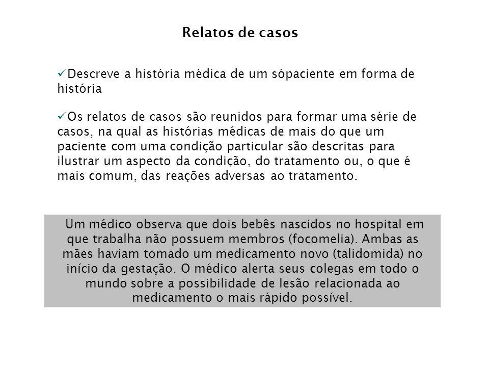 Relatos de casos Descreve a história médica de um sópaciente em forma de história Os relatos de casos são reunidos para formar uma série de casos, na