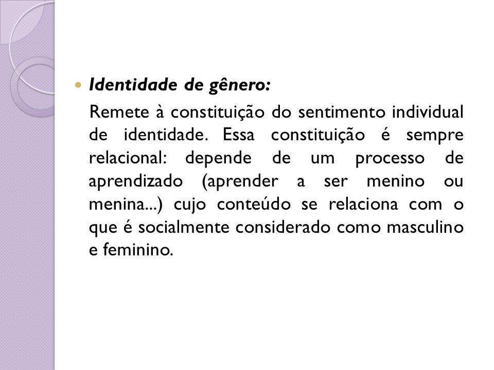 Identidade de gênero: Remete à constituição do sentimento individual de identidade. Essa constituição é sempre relacional: depende de um processo de a