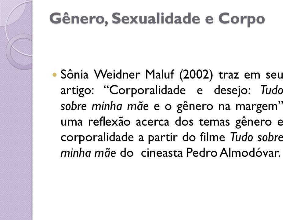 """Gênero, Sexualidade e Corpo Sônia Weidner Maluf (2002) traz em seu artigo: """"Corporalidade e desejo: Tudo sobre minha mãe e o gênero na margem"""" uma ref"""