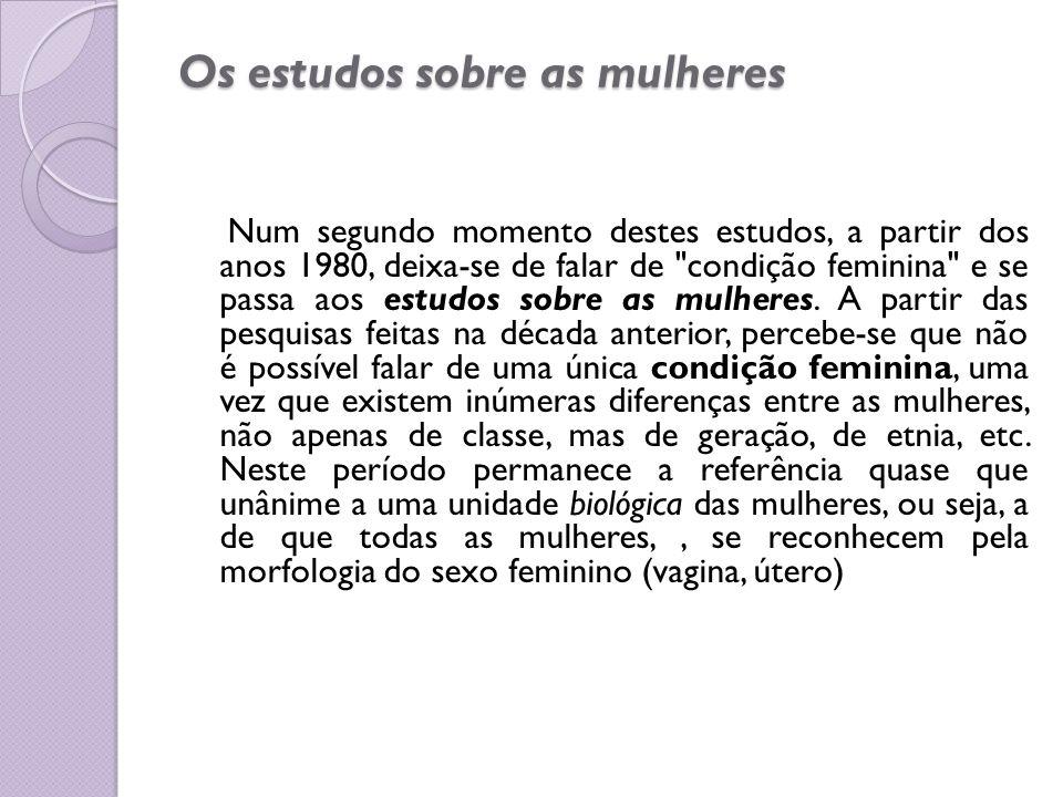 Os estudos sobre as mulheres Num segundo momento destes estudos, a partir dos anos 1980, deixa-se de falar de