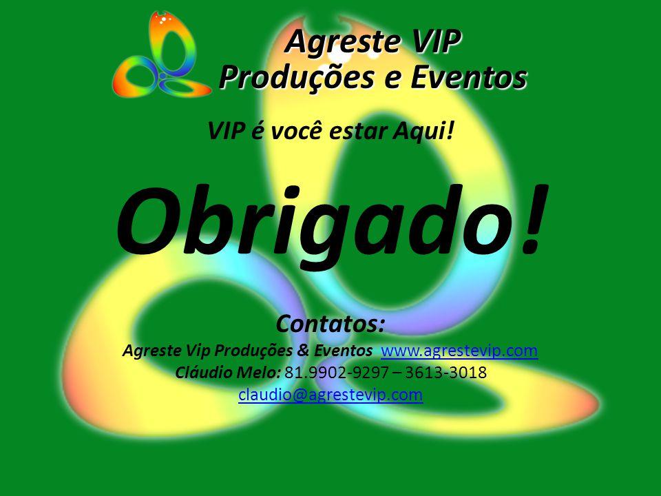 VIP é você estar Aqui! Obrigado! Contatos: Agreste Vip Produções & Eventos www.agrestevip.comwww.agrestevip.com Cláudio Melo: 81.9902-9297 – 3613-3018