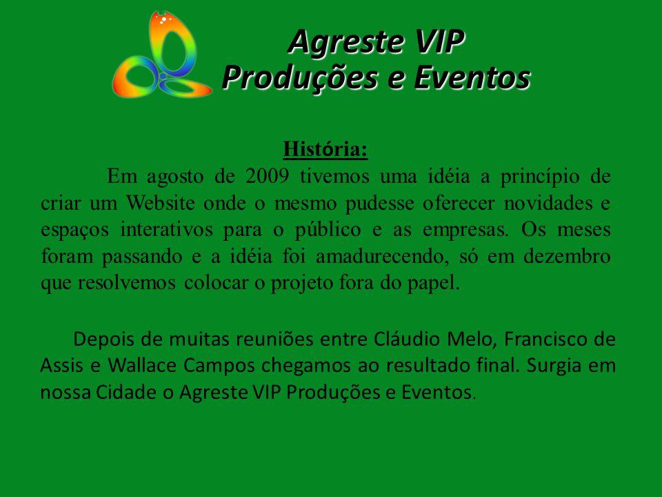 Agreste VIP Produções e Eventos Hist ó ria: Em agosto de 2009 tivemos uma idéia a princípio de criar um Website onde o mesmo pudesse oferecer novidade