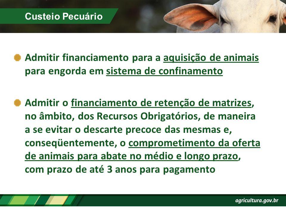 Custeio Pecuário Admitir financiamento para a aquisição de animais para engorda em sistema de confinamento Admitir o financiamento de retenção de matr