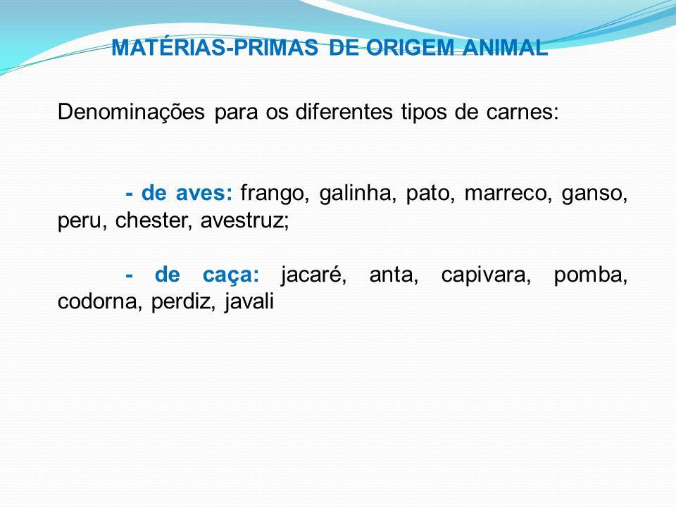 MATÉRIAS-PRIMAS DE ORIGEM ANIMAL Denominações para os diferentes tipos de carnes: - de aves: frango, galinha, pato, marreco, ganso, peru, chester, ave