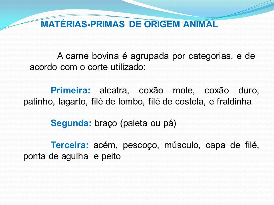 MATÉRIAS-PRIMAS DE ORIGEM ANIMAL A carne bovina é agrupada por categorias, e de acordo com o corte utilizado: Primeira: alcatra, coxão mole, coxão dur