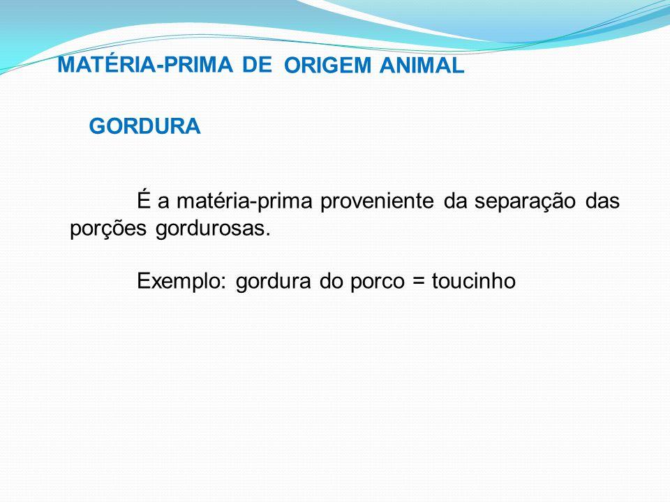 MATÉRIA-PRIMA DE GORDURA É a matéria-prima proveniente da separação das porções gordurosas. Exemplo: gordura do porco = toucinho ORIGEM ANIMAL