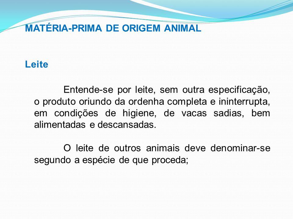 MATÉRIA-PRIMA DE ORIGEM ANIMAL Leite Entende-se por leite, sem outra especificação, o produto oriundo da ordenha completa e ininterrupta, em condições