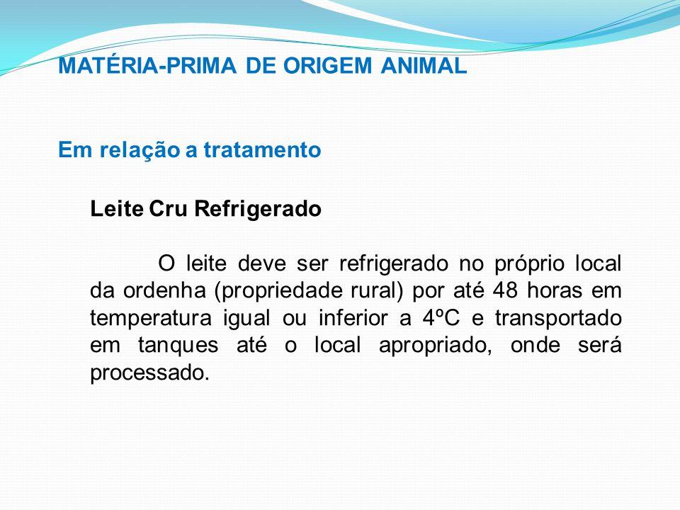 MATÉRIA-PRIMA DE ORIGEM ANIMAL Em relação a tratamento Leite Cru Refrigerado O leite deve ser refrigerado no próprio local da ordenha (propriedade rur