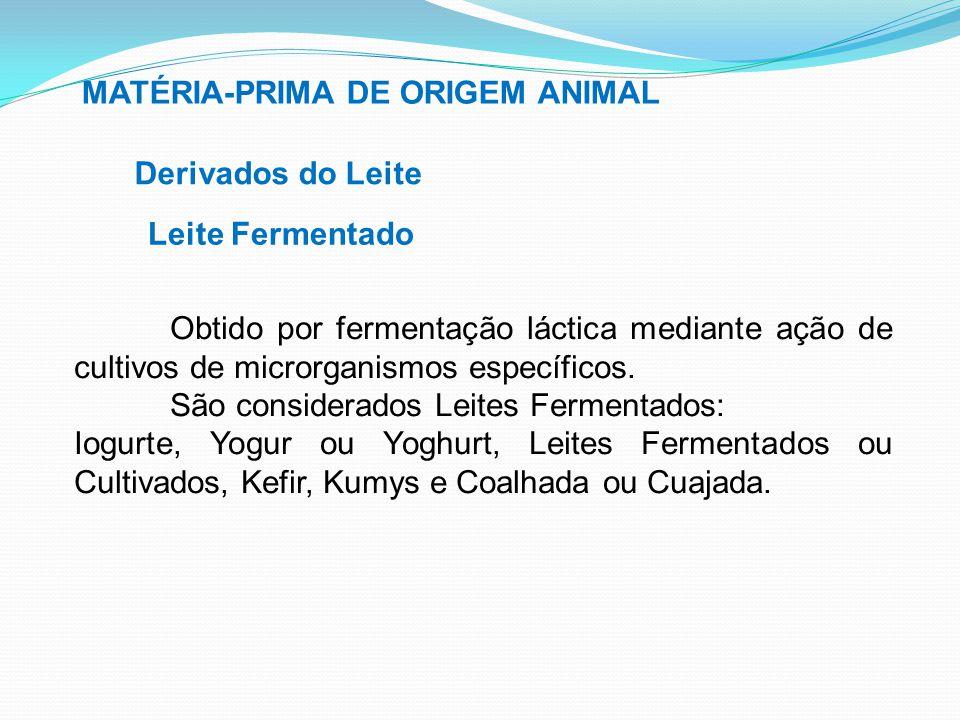 MATÉRIA-PRIMA DE ORIGEM ANIMAL Derivados do Leite Leite Fermentado Obtido por fermentação láctica mediante ação de cultivos de microrganismos específi