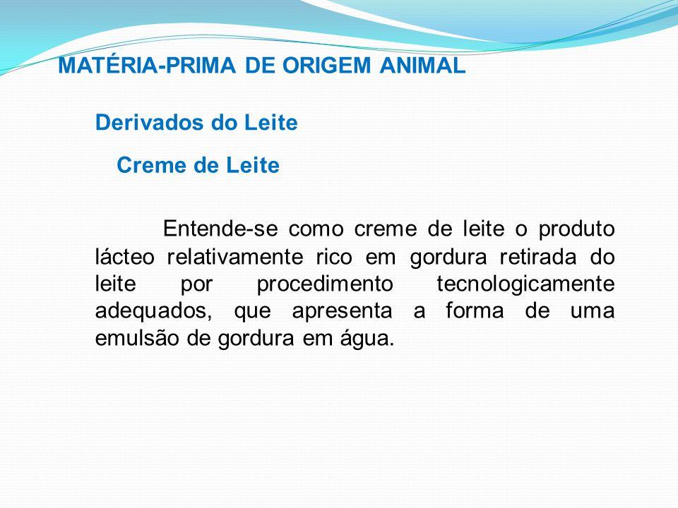 MATÉRIA-PRIMA DE ORIGEM ANIMAL Derivados do Leite Creme de Leite Entende-se como creme de leite o produto lácteo relativamente rico em gordura retirad