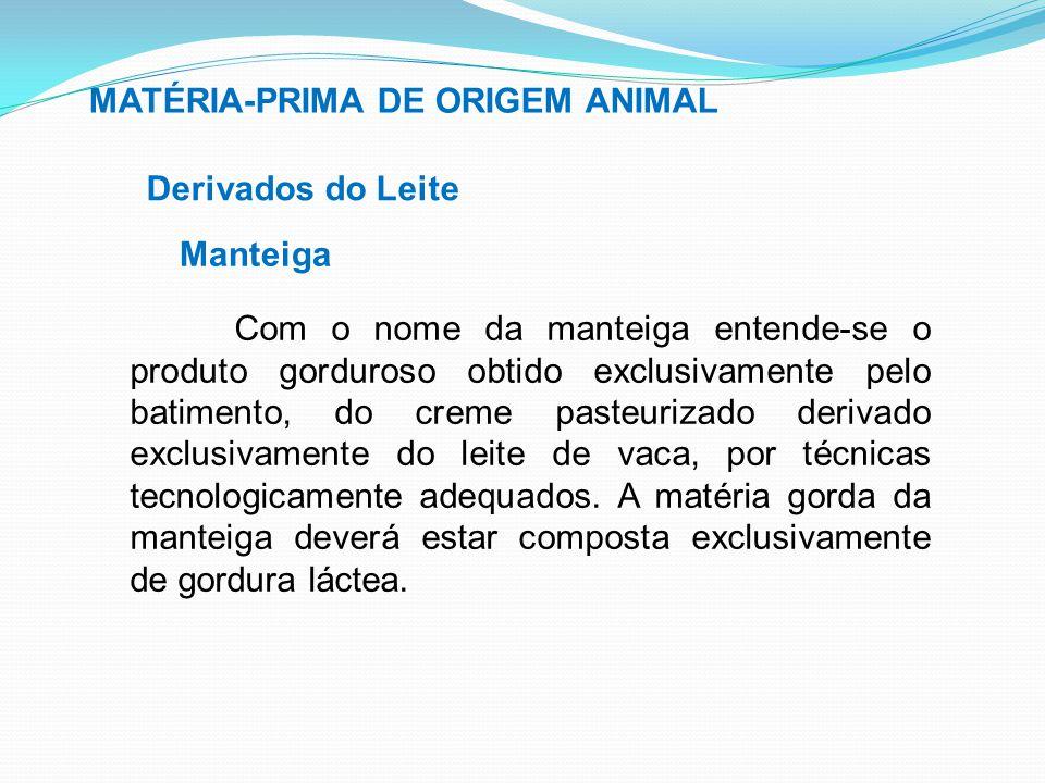 MATÉRIA-PRIMA DE ORIGEM ANIMAL Derivados do Leite Manteiga Com o nome da manteiga entende-se o produto gorduroso obtido exclusivamente pelo batimento,