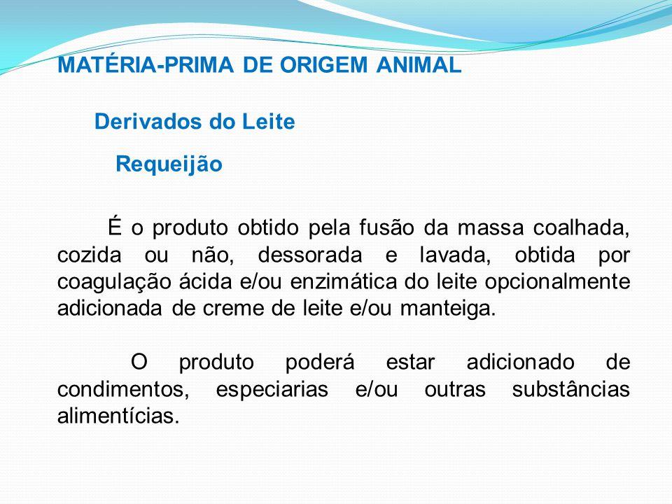 MATÉRIA-PRIMA DE ORIGEM ANIMAL Derivados do Leite Requeijão É o produto obtido pela fusão da massa coalhada, cozida ou não, dessorada e lavada, obtida