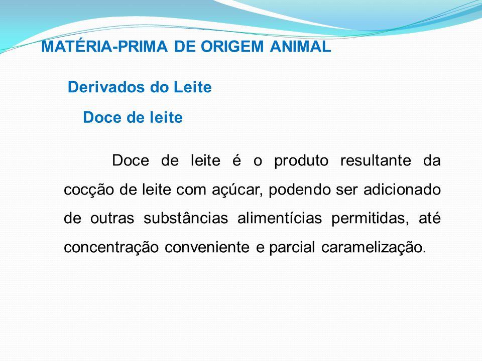 MATÉRIA-PRIMA DE ORIGEM ANIMAL Derivados do Leite Doce de leite Doce de leite é o produto resultante da cocção de leite com açúcar, podendo ser adicio