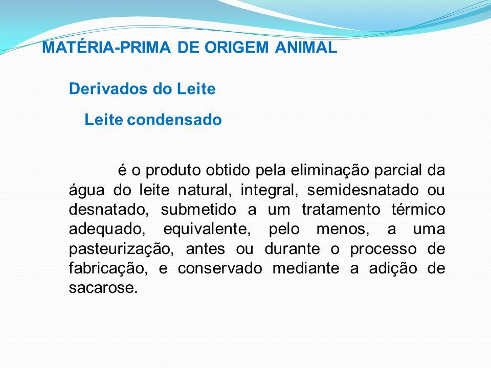 MATÉRIA-PRIMA DE ORIGEM ANIMAL Derivados do Leite Leite condensado é o produto obtido pela eliminação parcial da água do leite natural, integral, semi