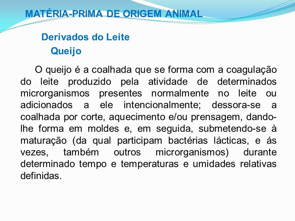 MATÉRIA-PRIMA DE ORIGEM ANIMAL Derivados do Leite Queijo O queijo é a coalhada que se forma com a coagulação do leite produzido pela atividade de dete