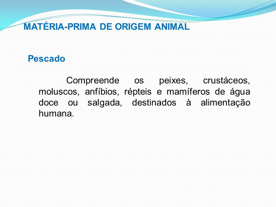 MATÉRIA-PRIMA DE ORIGEM ANIMAL Pescado Compreende os peixes, crustáceos, moluscos, anfíbios, répteis e mamíferos de água doce ou salgada, destinados à