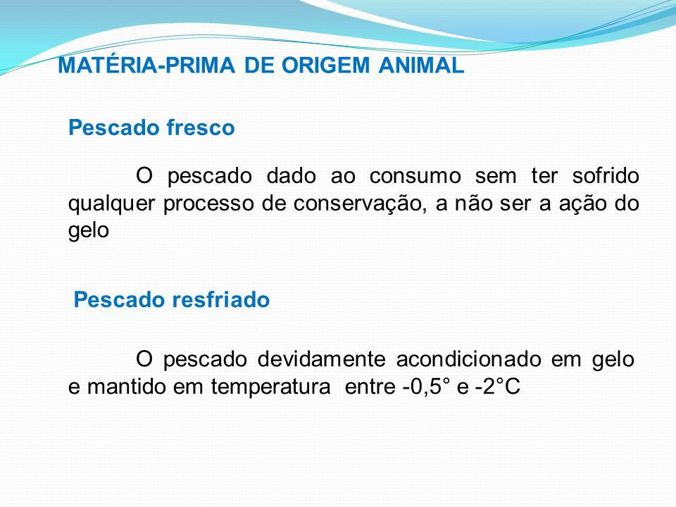 MATÉRIA-PRIMA DE ORIGEM ANIMAL Pescado fresco O pescado dado ao consumo sem ter sofrido qualquer processo de conservação, a não ser a ação do gelo Pes