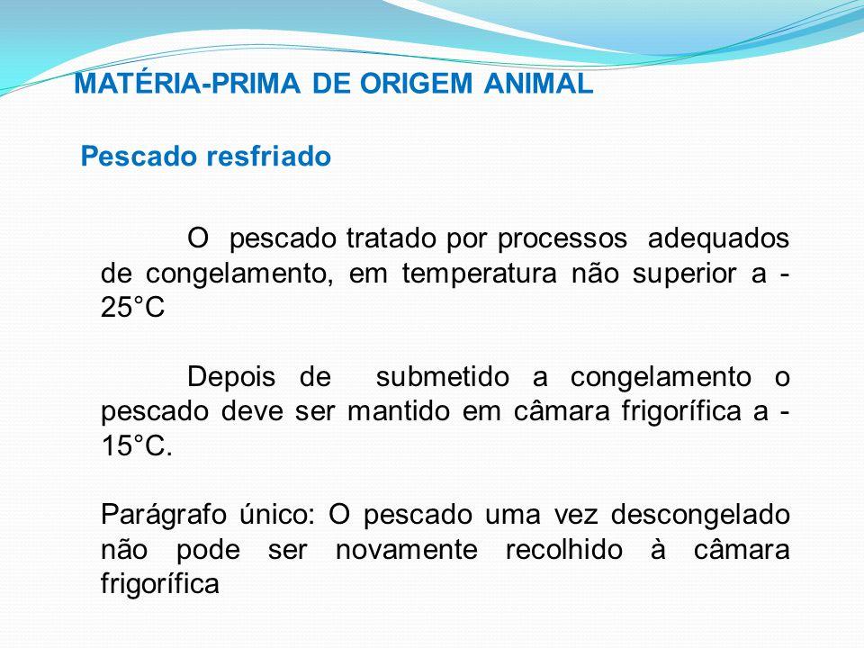 MATÉRIA-PRIMA DE ORIGEM ANIMAL Pescado resfriado O pescado tratado por processos adequados de congelamento, em temperatura não superior a - 25°C Depoi