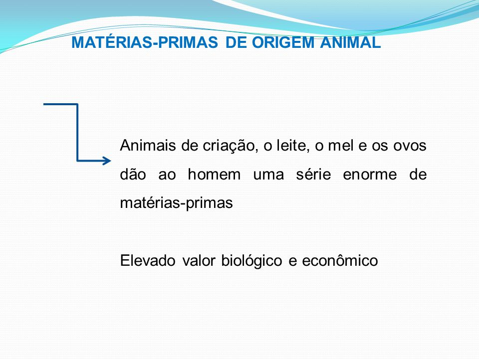 MATÉRIAS-PRIMAS DE ORIGEM ANIMAL Animais de criação, o leite, o mel e os ovos dão ao homem uma série enorme de matérias-primas Elevado valor biológico