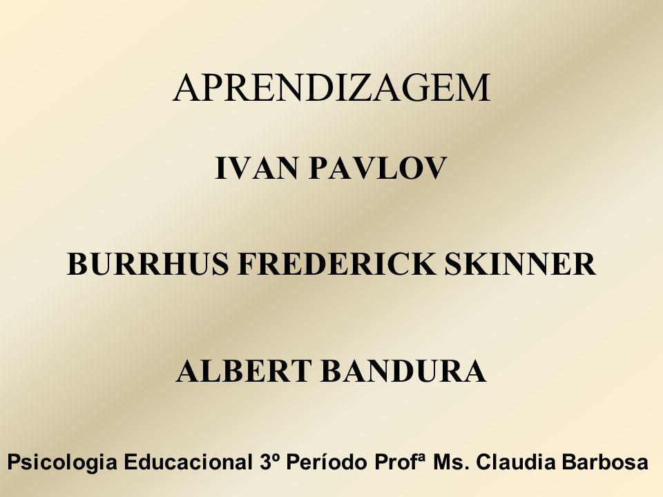 APRENDIZAGEM IVAN PAVLOV BURRHUS FREDERICK SKINNER ALBERT BANDURA Psicologia Educacional 3º Período Profª Ms. Claudia Barbosa