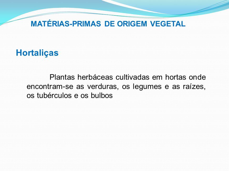 MATÉRIAS-PRIMAS DE ORIGEM VEGETAL Hortaliças Plantas herbáceas cultivadas em hortas onde encontram-se as verduras, os legumes e as raízes, os tubércul