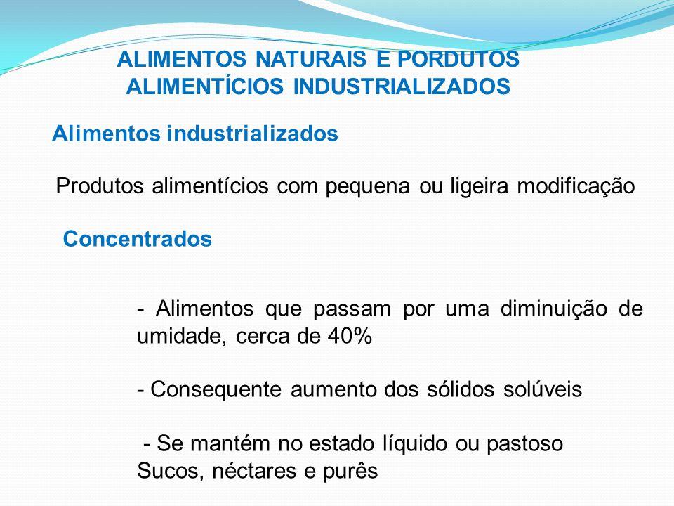 ALIMENTOS NATURAIS E PORDUTOS ALIMENTÍCIOS INDUSTRIALIZADOS Alimentos industrializados Produtos alimentícios com pequena ou ligeira modificação Concen