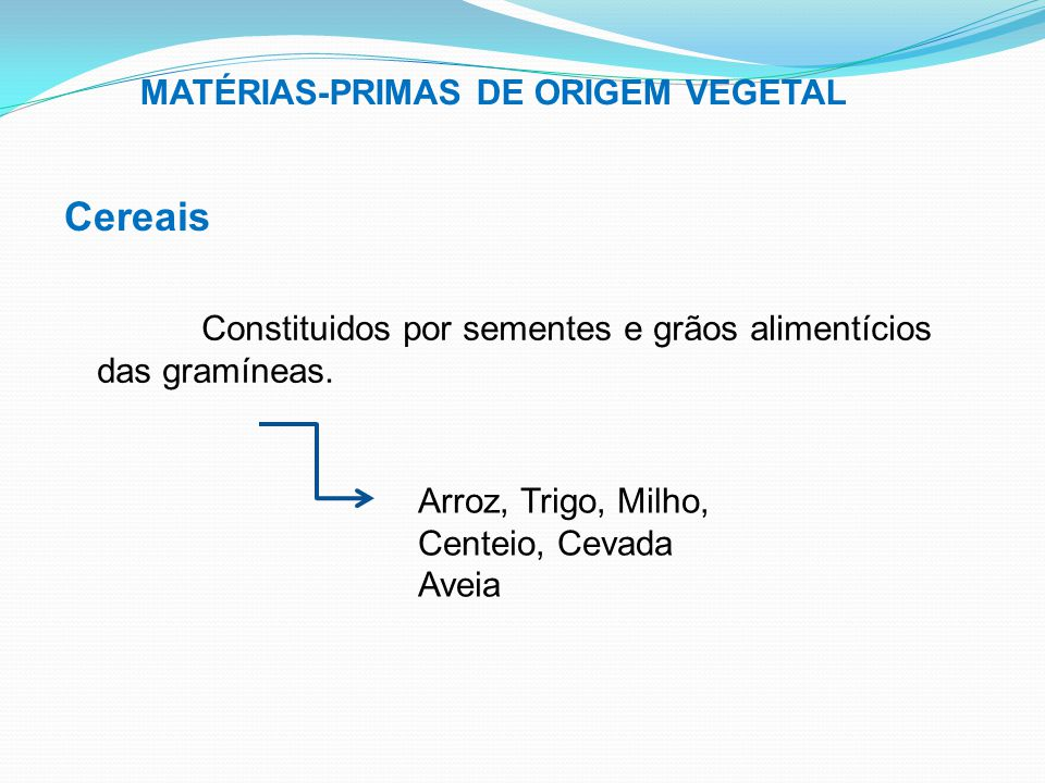 MATÉRIAS-PRIMAS DE ORIGEM VEGETAL Cereais Constituidos por sementes e grãos alimentícios das gramíneas. Arroz, Trigo, Milho, Centeio, Cevada Aveia