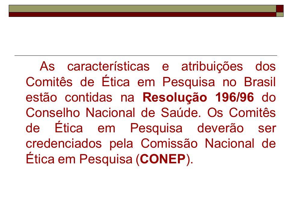 As características e atribuições dos Comitês de Ética em Pesquisa no Brasil estão contidas na Resolução 196/96 do Conselho Nacional de Saúde. Os Comit