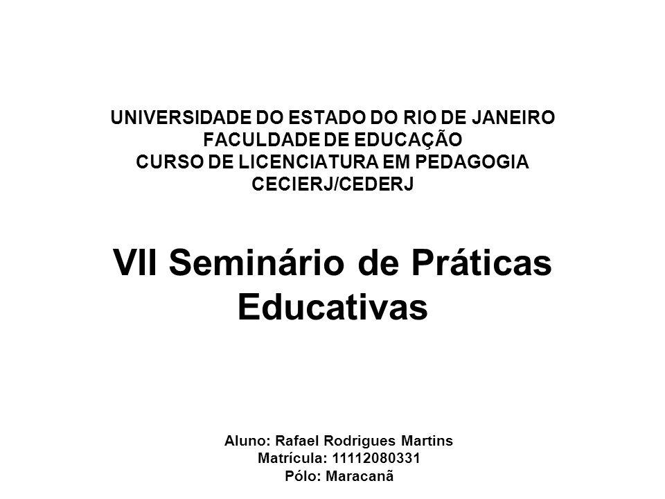 UNIVERSIDADE DO ESTADO DO RIO DE JANEIRO FACULDADE DE EDUCAÇÃO CURSO DE LICENCIATURA EM PEDAGOGIA CECIERJ/CEDERJ VII Seminário de Práticas Educativas Aluno: Rafael Rodrigues Martins Matrícula: 11112080331 Pólo: Maracanã