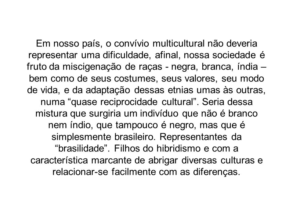 Em nosso país, o convívio multicultural não deveria representar uma dificuldade, afinal, nossa sociedade é fruto da miscigenação de raças - negra, bra
