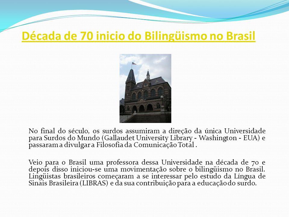 Década de 70 inicio do Bilingüismo no Brasil No final do século, os surdos assumiram a direção da única Universidade para Surdos do Mundo (Gallaudet U