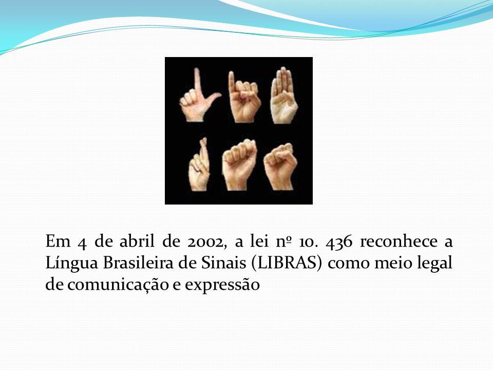 Em 4 de abril de 2002, a lei nº 10. 436 reconhece a Língua Brasileira de Sinais (LIBRAS) como meio legal de comunicação e expressão