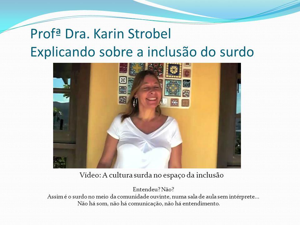 Profª Dra. Karin Strobel Explicando sobre a inclusão do surdo Entendeu? Não? Assim é o surdo no meio da comunidade ouvinte, numa sala de aula sem inté