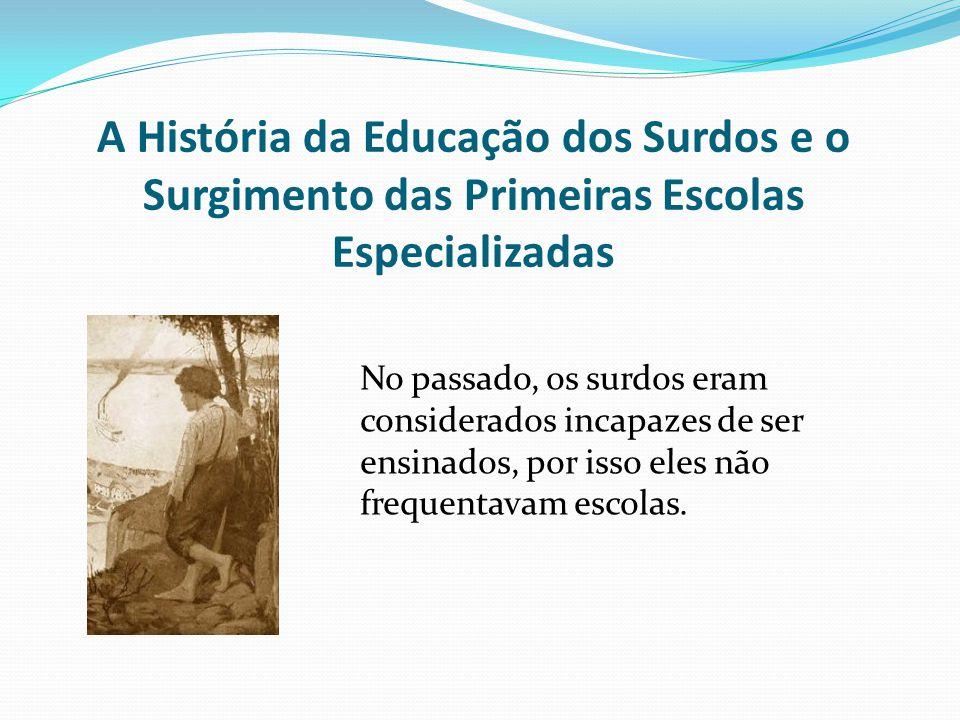 A História da Educação dos Surdos e o Surgimento das Primeiras Escolas Especializadas No passado, os surdos eram considerados incapazes de ser ensinad