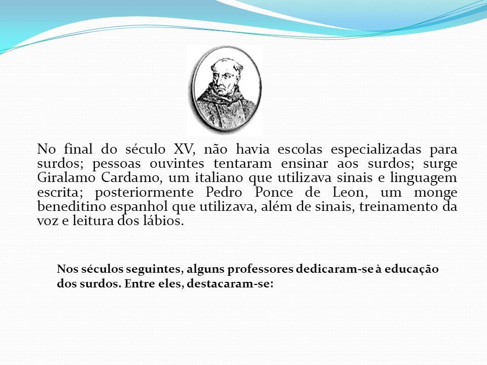 No final do século XV, não havia escolas especializadas para surdos; pessoas ouvintes tentaram ensinar aos surdos; surge Giralamo Cardamo, um italiano