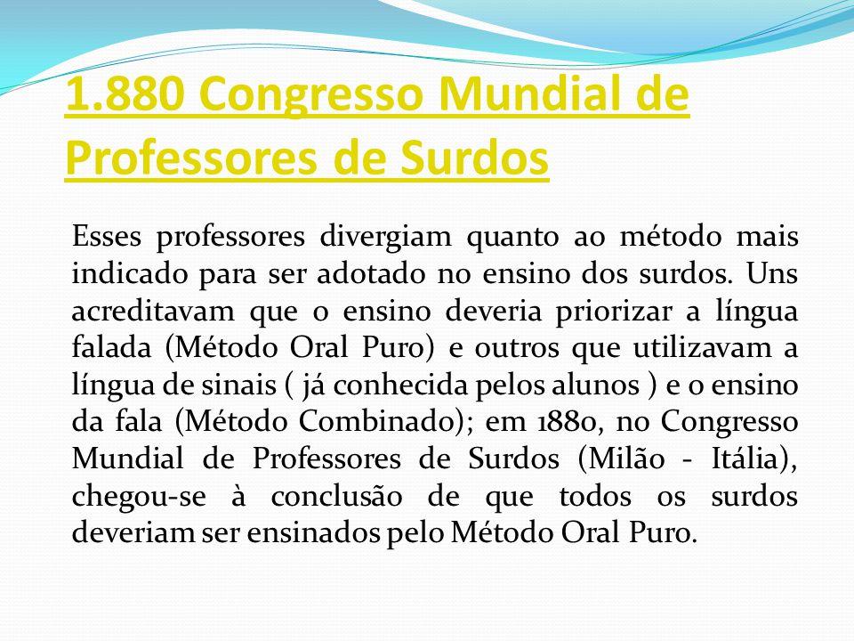 1.880 Congresso Mundial de Professores de Surdos Esses professores divergiam quanto ao método mais indicado para ser adotado no ensino dos surdos. Uns