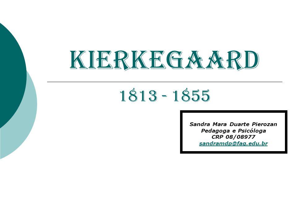 KIERKEGAARD 1813 - 1855 Sandra Mara Duarte Pierozan Pedagoga e Psicóloga CRP 08/08977 sandramdp@fag.edu.br