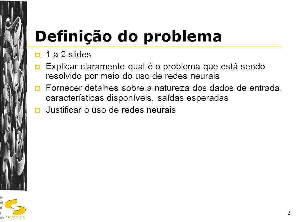 DSC/CCT/UFCG 2 Definição do problema  1 a 2 slides  Explicar claramente qual é o problema que está sendo resolvido por meio do uso de redes neurais