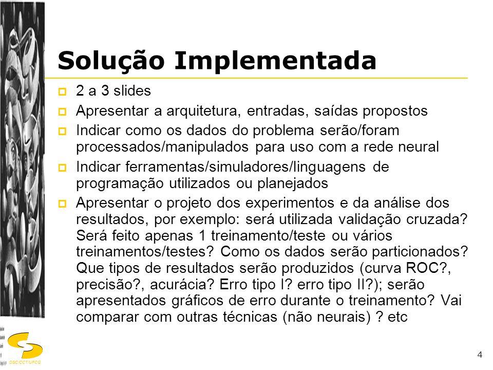 DSC/CCT/UFCG 4 Solução Implementada  2 a 3 slides  Apresentar a arquitetura, entradas, saídas propostos  Indicar como os dados do problema serão/fo